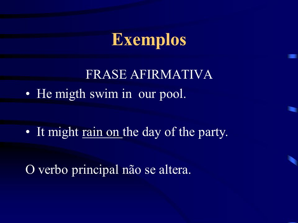 Exemplos FRASE AFIRMATIVA He migth swim in our pool.
