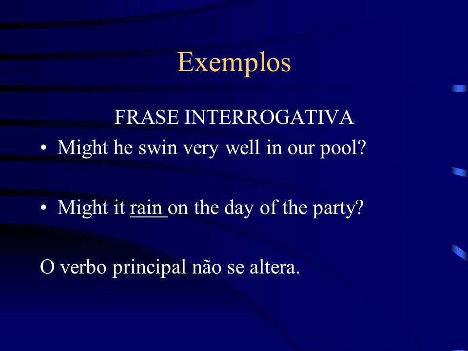 Exemplos FRASE INTERROGATIVA Might he swin very well in our pool