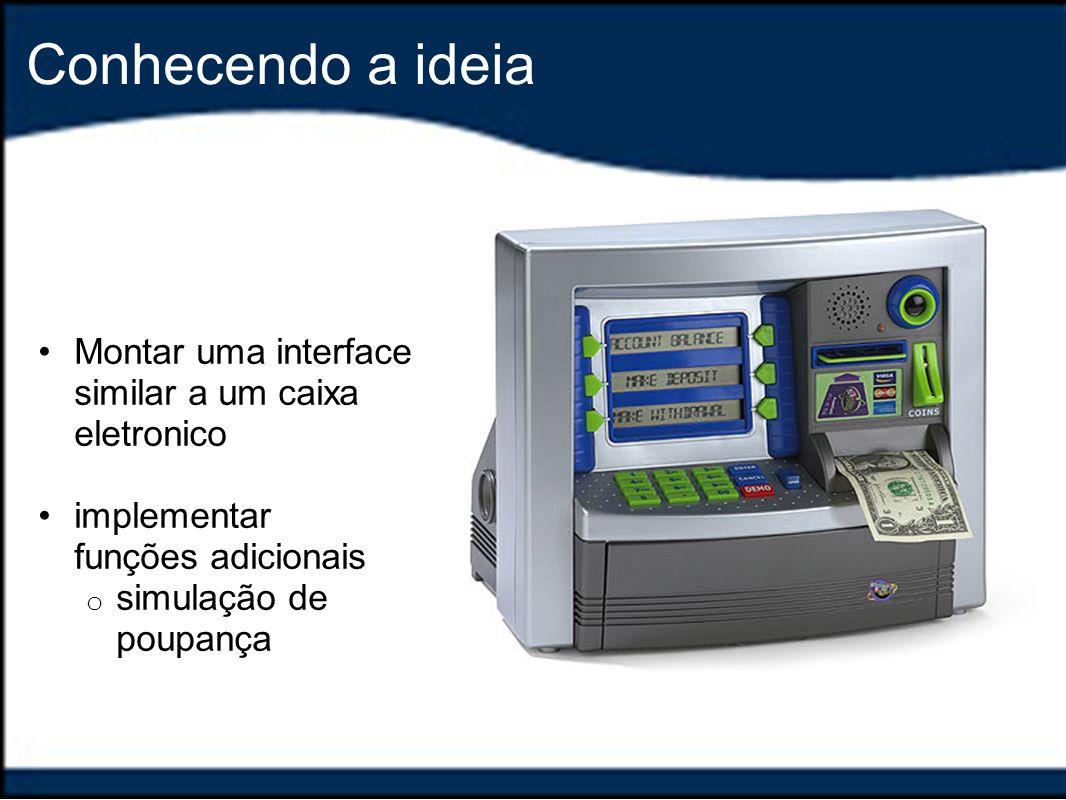 Conhecendo a ideia Montar uma interface similar a um caixa eletronico