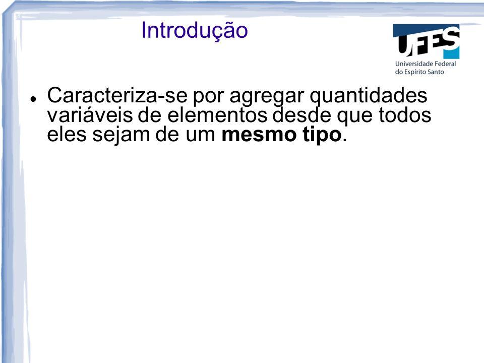 IntroduçãoCaracteriza-se por agregar quantidades variáveis de elementos desde que todos eles sejam de um mesmo tipo.