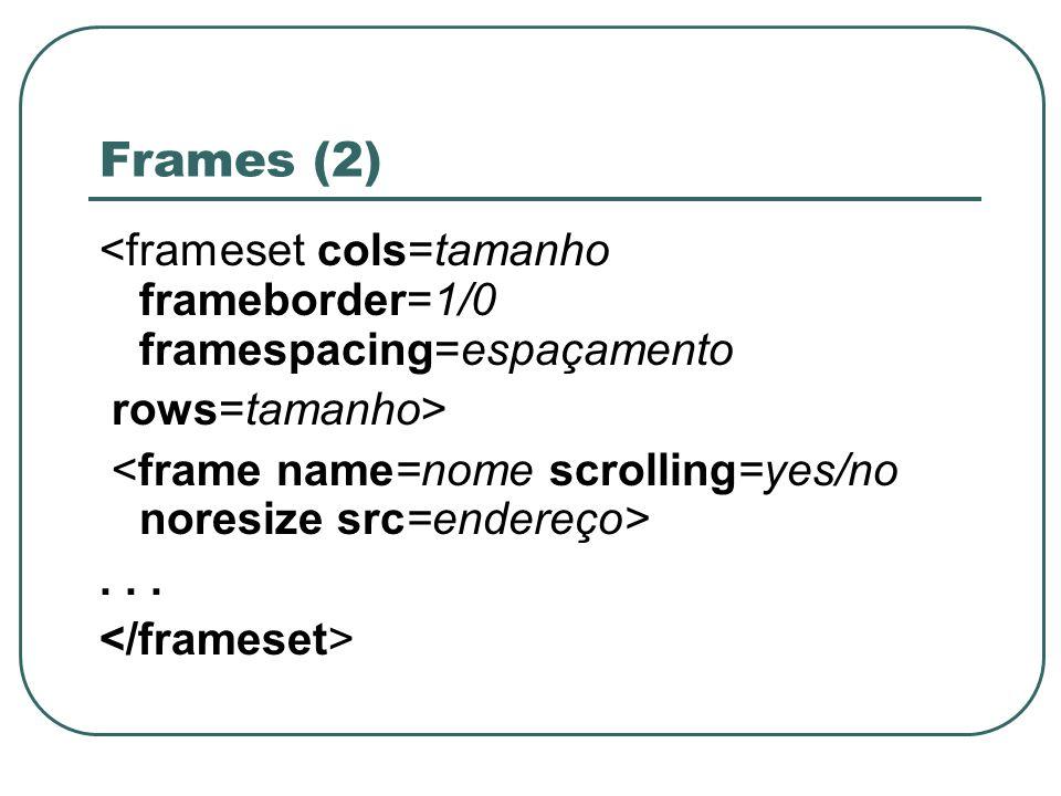 Frames (2) <frameset cols=tamanho frameborder=1/0 framespacing=espaçamento. rows=tamanho> <frame name=nome scrolling=yes/no noresize src=endereço>