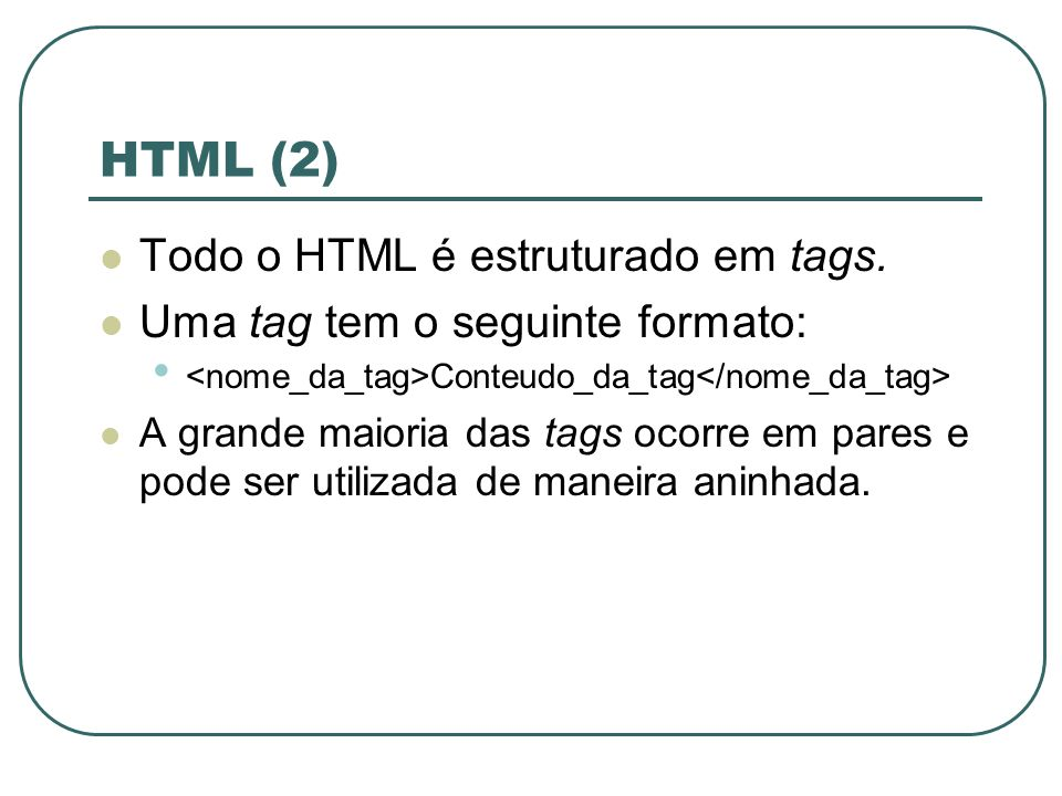 HTML (2) Todo o HTML é estruturado em tags.