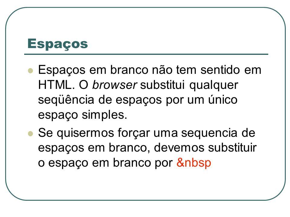 Espaços Espaços em branco não tem sentido em HTML. O browser substitui qualquer seqüência de espaços por um único espaço simples.