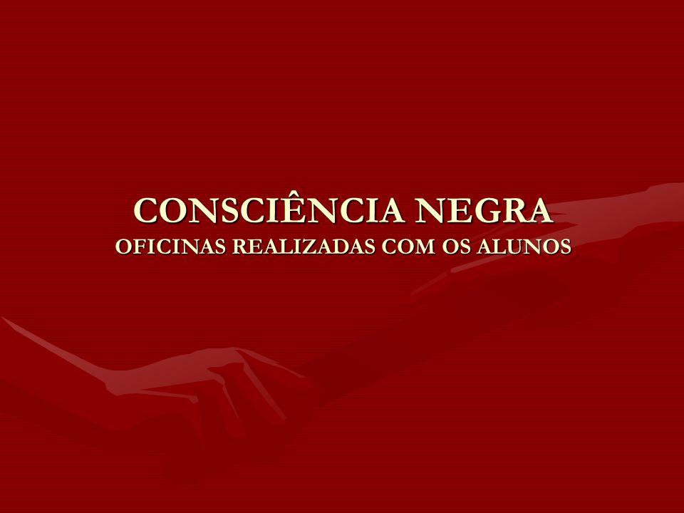 CONSCIÊNCIA NEGRA OFICINAS REALIZADAS COM OS ALUNOS