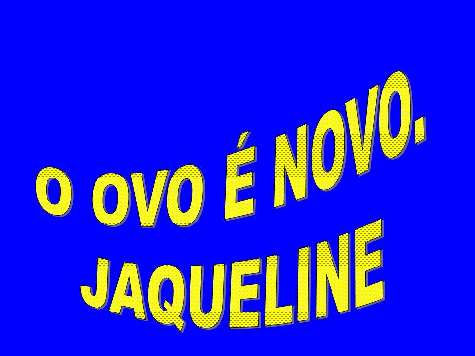O OVO É NOVO. JAQUELINE