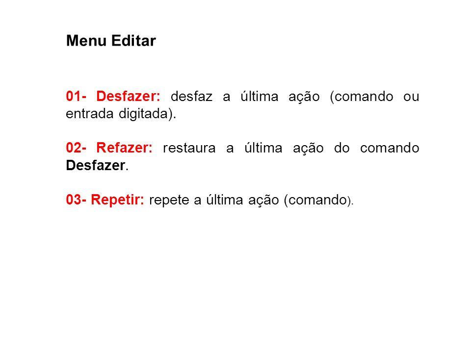 Menu Editar01- Desfazer: desfaz a última ação (comando ou entrada digitada). 02- Refazer: restaura a última ação do comando Desfazer.