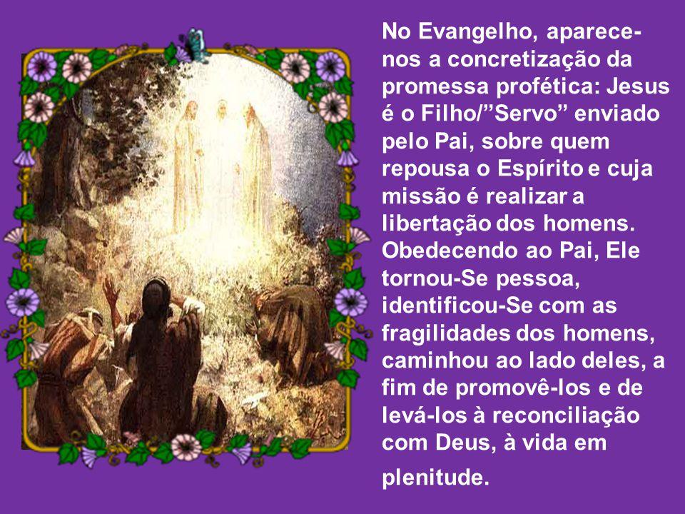 No Evangelho, aparece-nos a concretização da promessa profética: Jesus é o Filho/ Servo enviado pelo Pai, sobre quem repousa o Espírito e cuja missão é realizar a libertação dos homens.