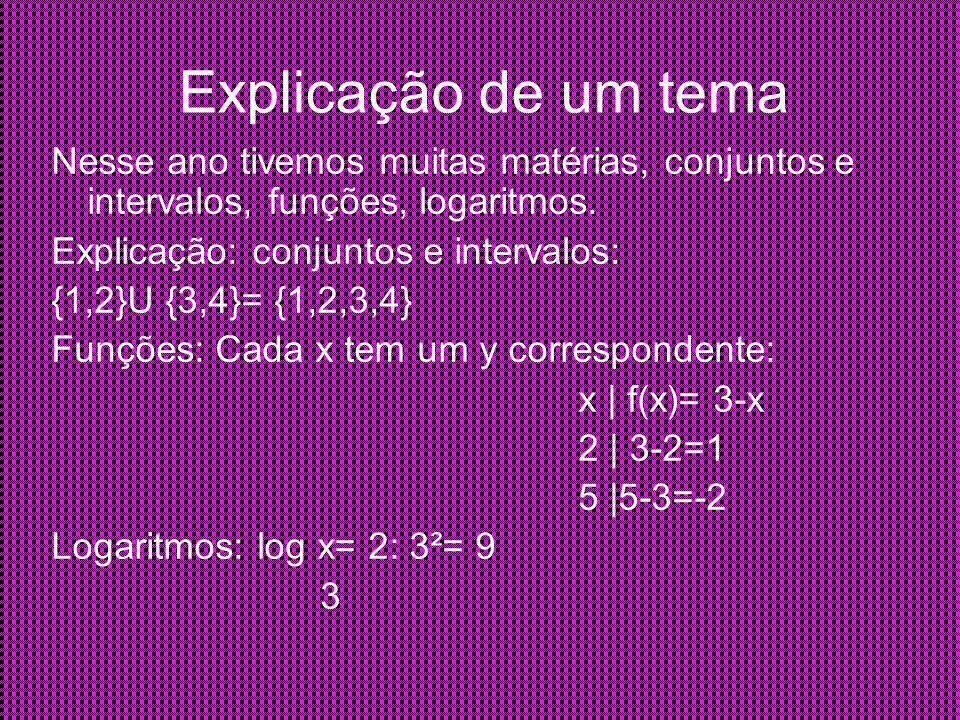Explicação de um tema Nesse ano tivemos muitas matérias, conjuntos e intervalos, funções, logaritmos.