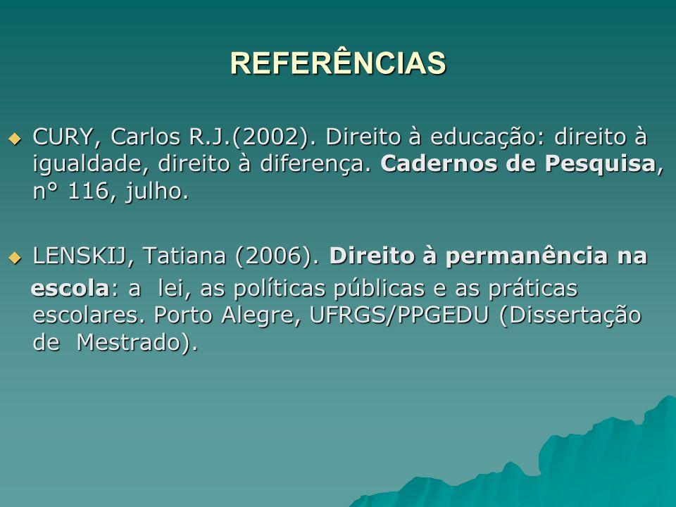 REFERÊNCIAS CURY, Carlos R.J.(2002). Direito à educação: direito à igualdade, direito à diferença. Cadernos de Pesquisa, n° 116, julho.