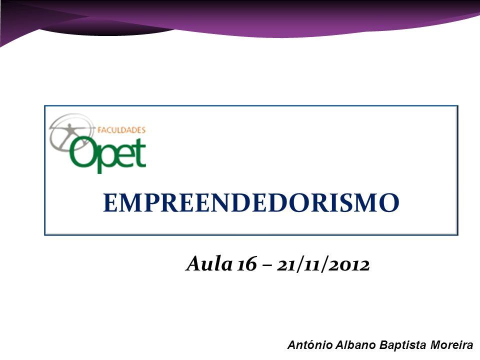 EMPREENDEDORISMO Aula 16 – 21/11/2012 António Albano Baptista Moreira