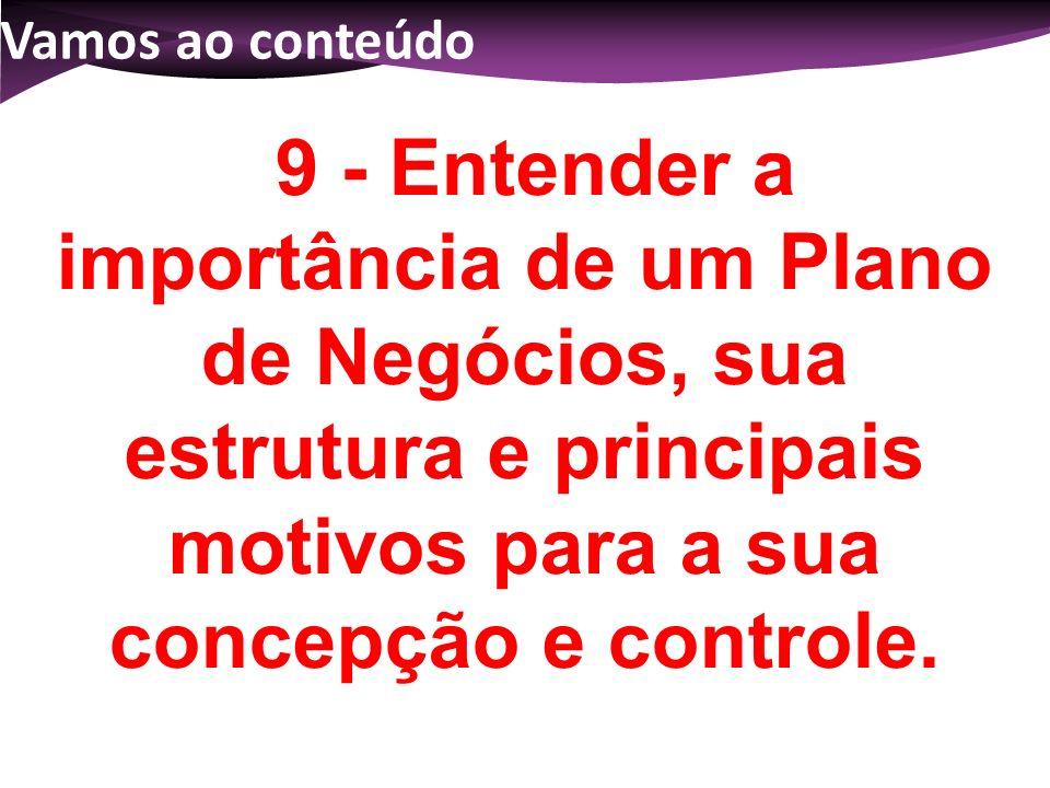 Vamos ao conteúdo 9 - Entender a importância de um Plano de Negócios, sua estrutura e principais motivos para a sua concepção e controle.