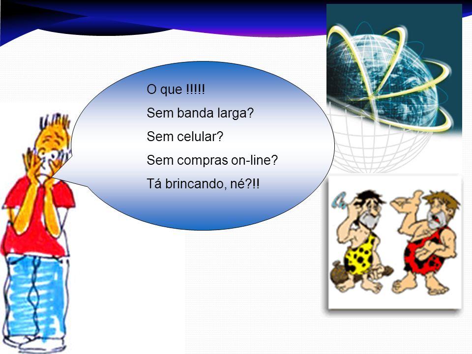 O que !!!!! Sem banda larga Sem celular Sem compras on-line Tá brincando, né !!