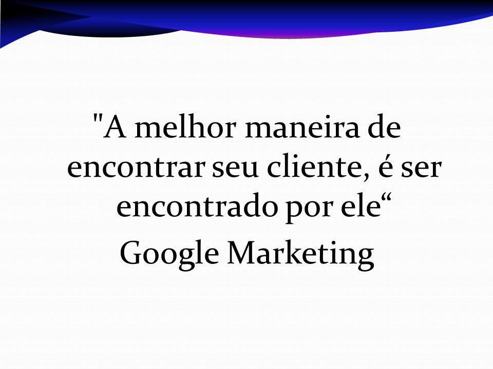 A melhor maneira de encontrar seu cliente, é ser encontrado por ele Google Marketing