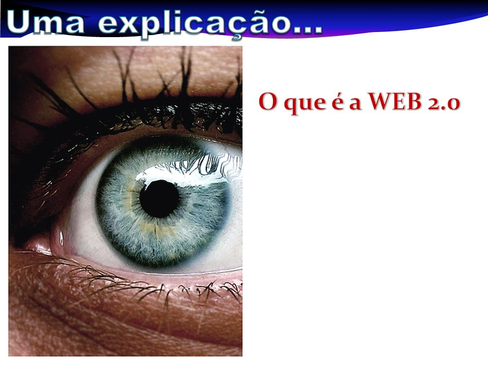 Uma explicação... O que é a WEB 2.0