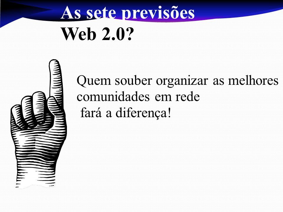 As sete previsões Web 2.0 Quem souber organizar as melhores comunidades em rede fará a diferença!