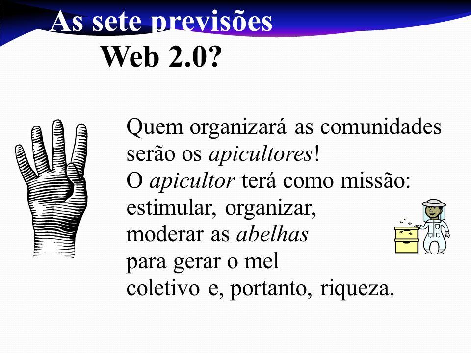 As sete previsões Web 2.0 Quem organizará as comunidades serão os apicultores! O apicultor terá como missão: estimular, organizar,