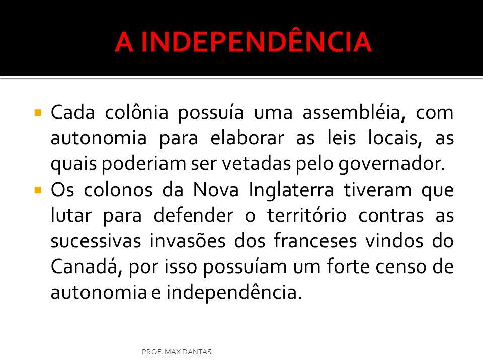 A INDEPENDÊNCIA Cada colônia possuía uma assembléia, com autonomia para elaborar as leis locais, as quais poderiam ser vetadas pelo governador.