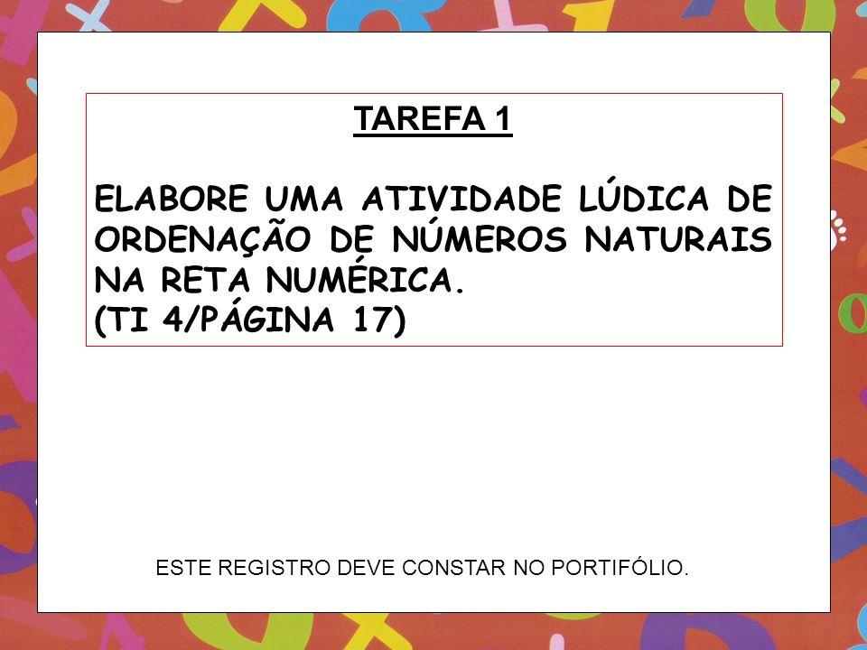TAREFA 1 ELABORE UMA ATIVIDADE LÚDICA DE ORDENAÇÃO DE NÚMEROS NATURAIS NA RETA NUMÉRICA. (TI 4/PÁGINA 17)