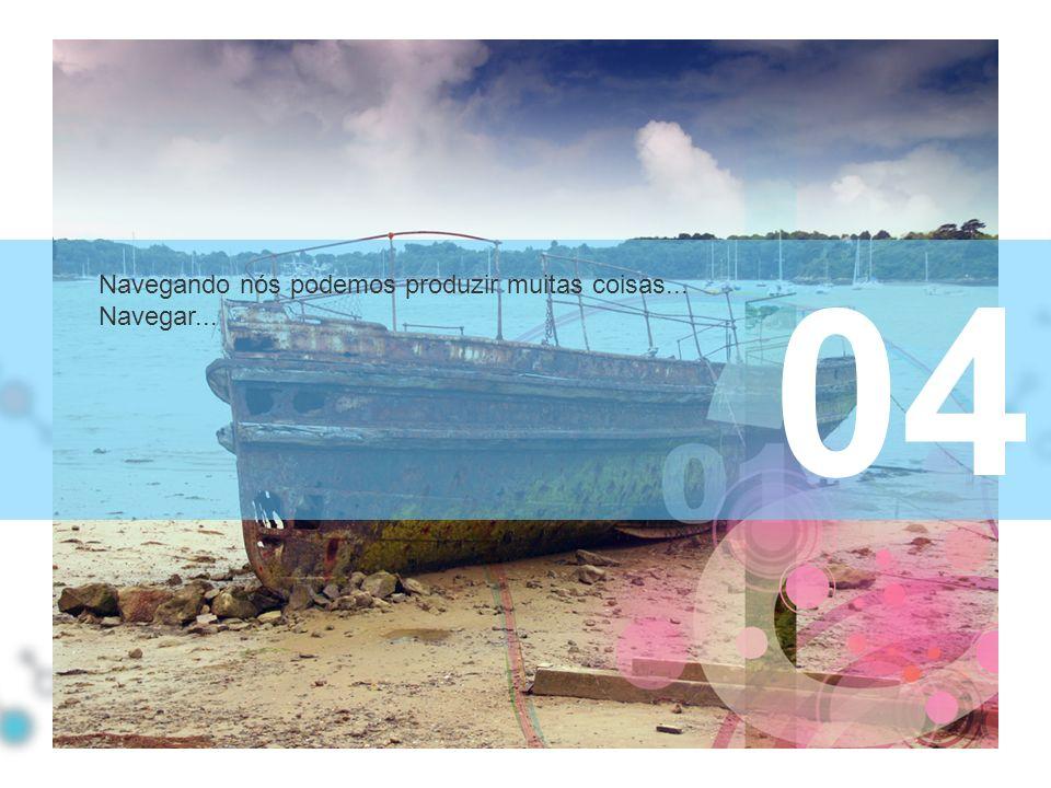 04 Navegando nós podemos produzir muitas coisas... Navegar...