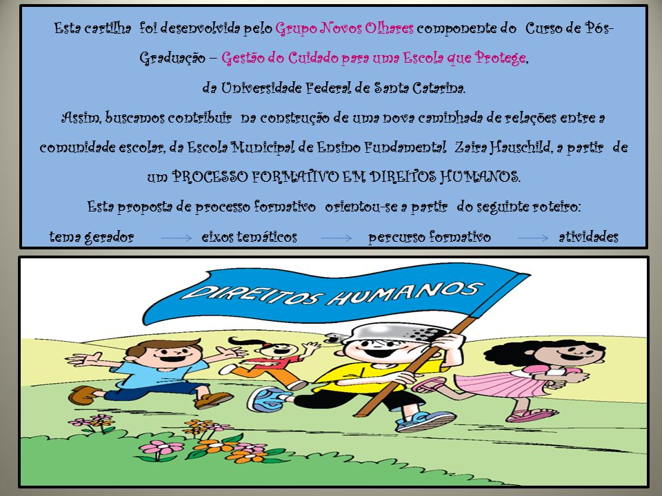 Esta cartilha foi desenvolvida pelo Grupo Novos Olhares componente do Curso de Pós-Graduação – Gestão do Cuidado para uma Escola que Protege, da Universidade Federal de Santa Catarina.