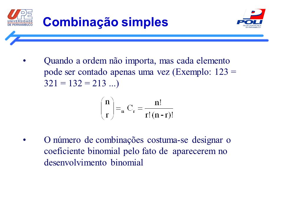 Combinação simples Quando a ordem não importa, mas cada elemento pode ser contado apenas uma vez (Exemplo: 123 = 321 = 132 = 213 ...)