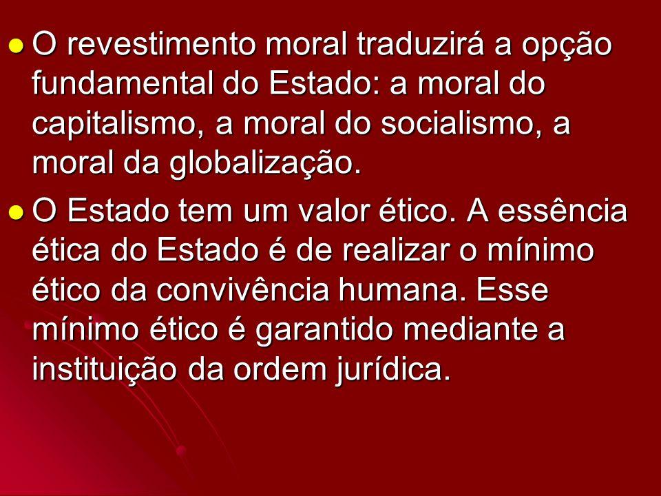 O revestimento moral traduzirá a opção fundamental do Estado: a moral do capitalismo, a moral do socialismo, a moral da globalização.