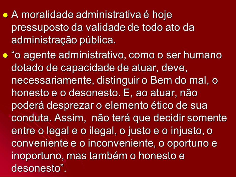 A moralidade administrativa é hoje pressuposto da validade de todo ato da administração pública.