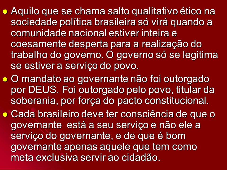 Aquilo que se chama salto qualitativo ético na sociedade política brasileira só virá quando a comunidade nacional estiver inteira e coesamente desperta para a realização do trabalho do governo. O governo só se legitima se estiver a serviço do povo.