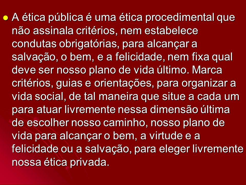 A ética pública é uma ética procedimental que não assinala critérios, nem estabelece condutas obrigatórias, para alcançar a salvação, o bem, e a felicidade, nem fixa qual deve ser nosso plano de vida último.