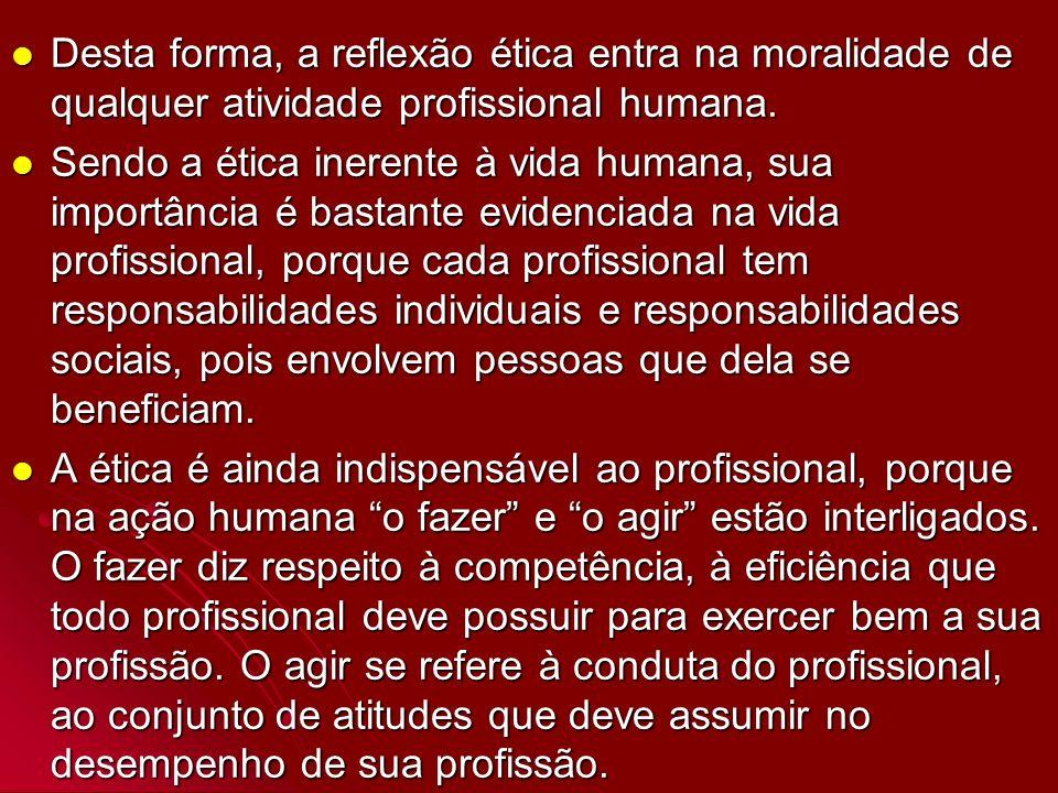 Desta forma, a reflexão ética entra na moralidade de qualquer atividade profissional humana.