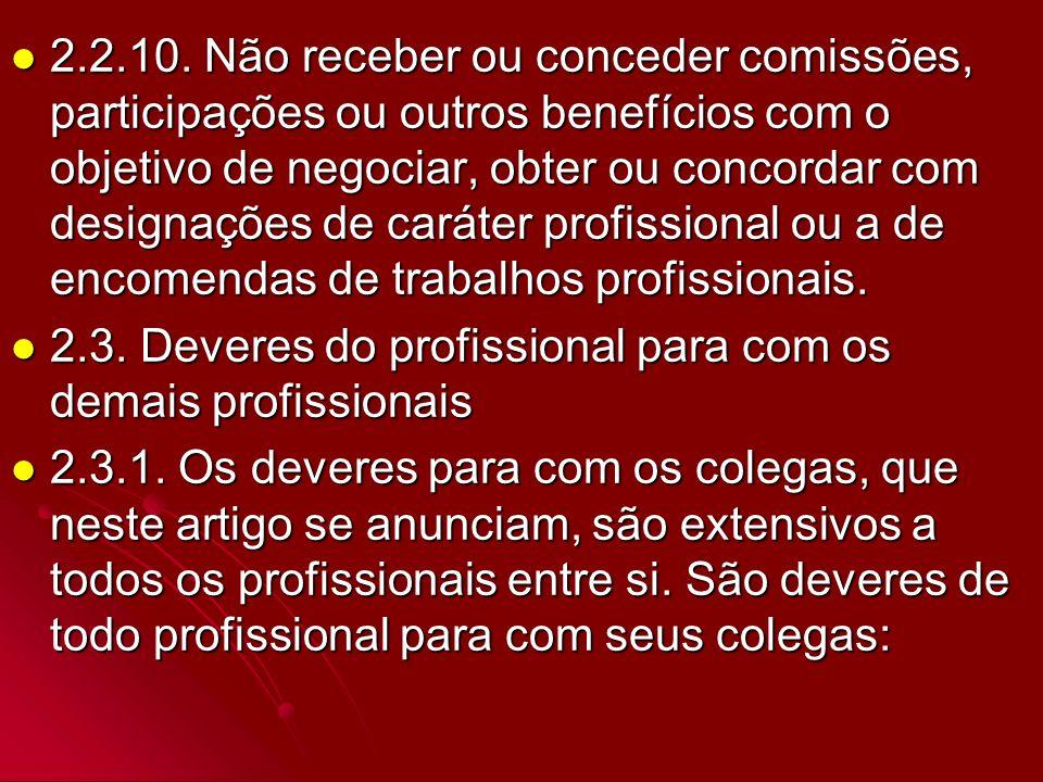 2.2.10. Não receber ou conceder comissões, participações ou outros benefícios com o objetivo de negociar, obter ou concordar com designações de caráter profissional ou a de encomendas de trabalhos profissionais.