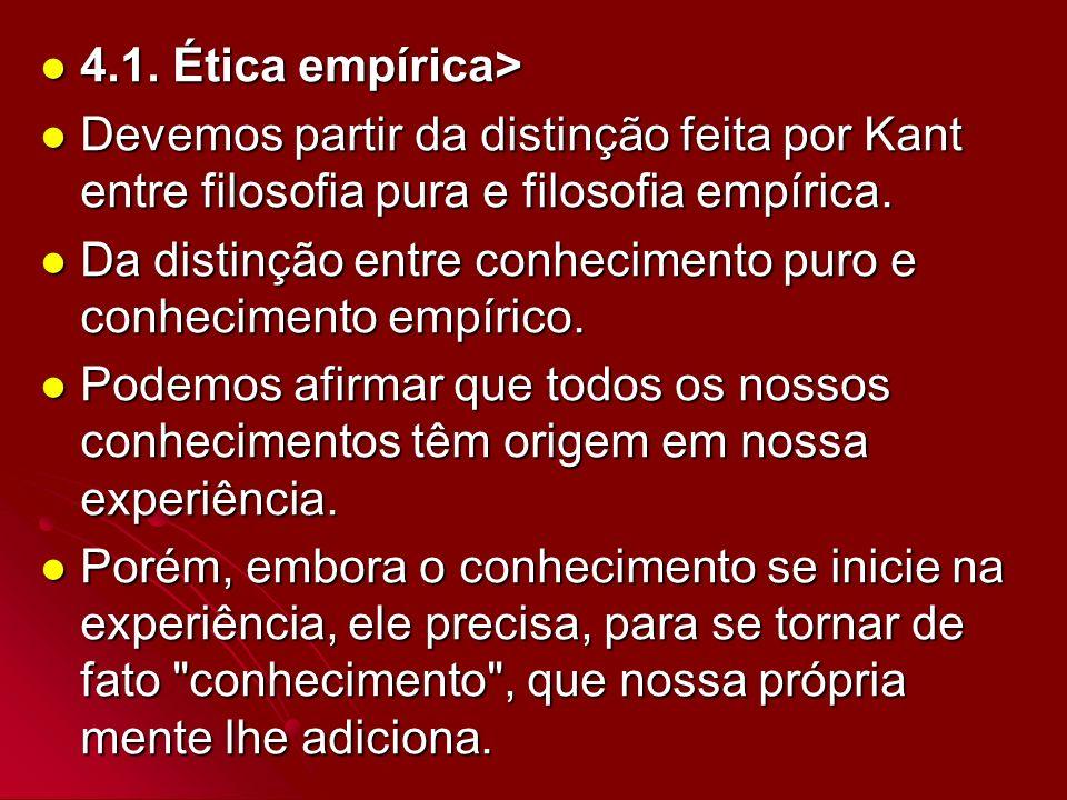 4.1. Ética empírica>Devemos partir da distinção feita por Kant entre filosofia pura e filosofia empírica.