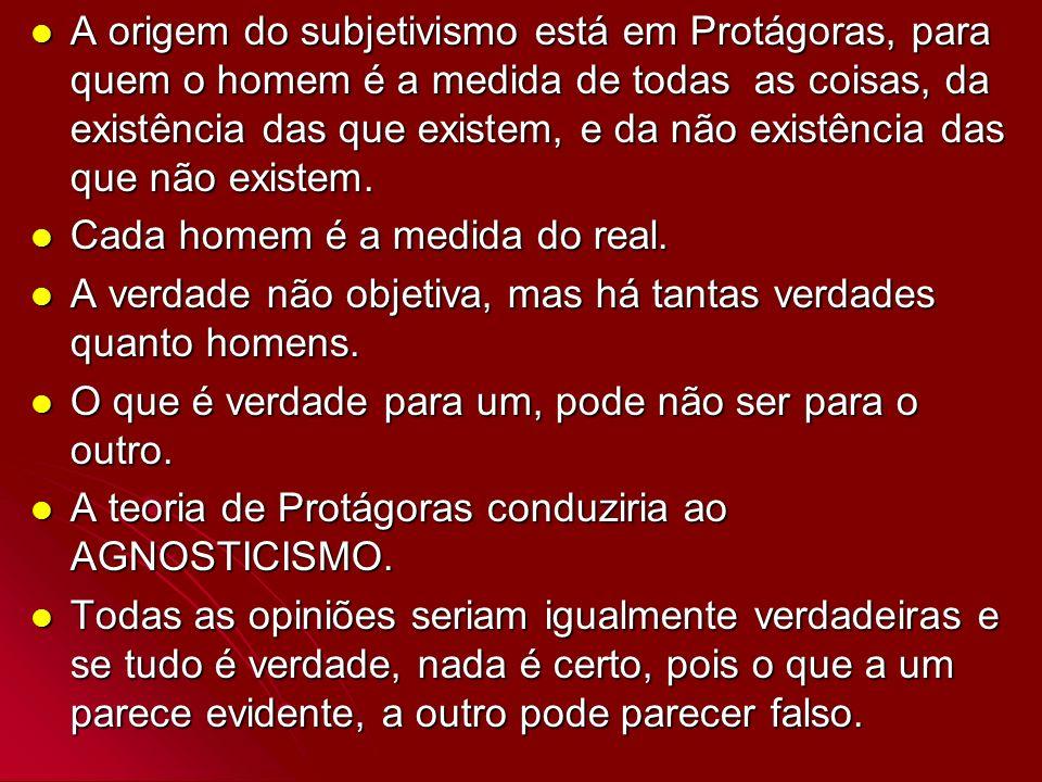 A origem do subjetivismo está em Protágoras, para quem o homem é a medida de todas as coisas, da existência das que existem, e da não existência das que não existem.