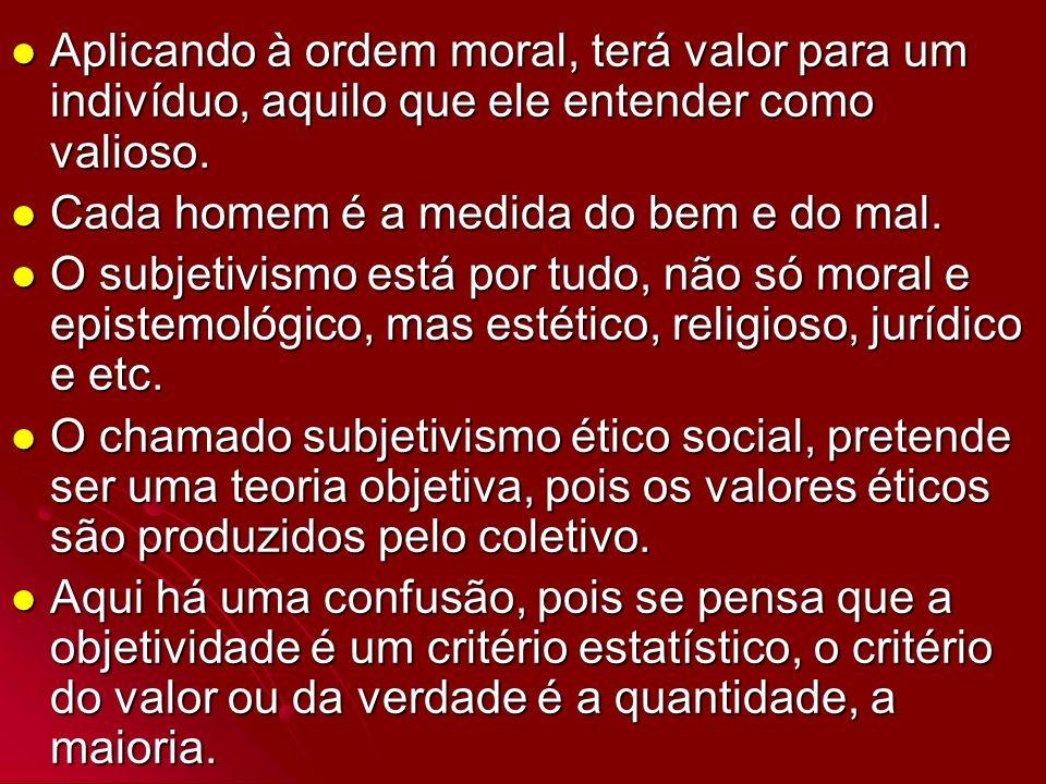 Aplicando à ordem moral, terá valor para um indivíduo, aquilo que ele entender como valioso.