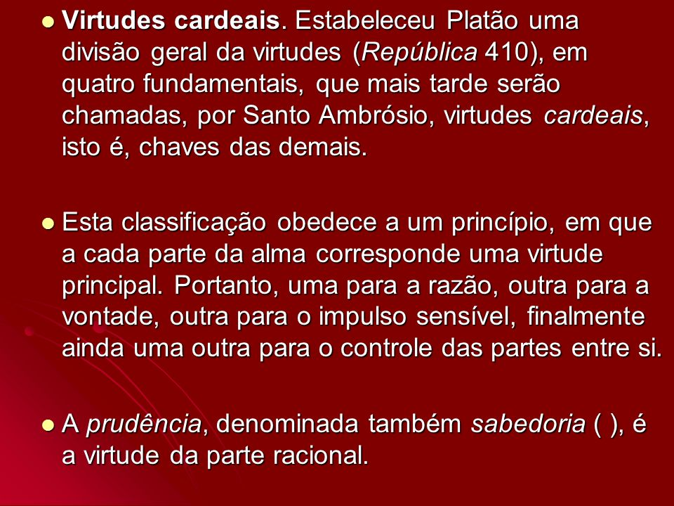Virtudes cardeais. Estabeleceu Platão uma divisão geral da virtudes (República 410), em quatro fundamentais, que mais tarde serão chamadas, por Santo Ambrósio, virtudes cardeais, isto é, chaves das demais.