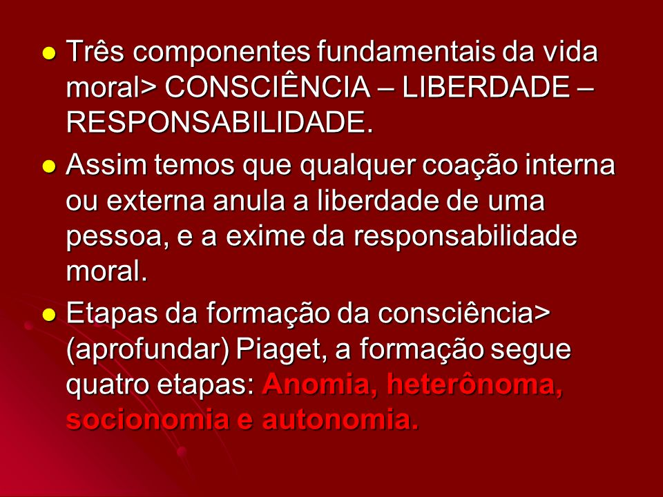 Três componentes fundamentais da vida moral> CONSCIÊNCIA – LIBERDADE – RESPONSABILIDADE.