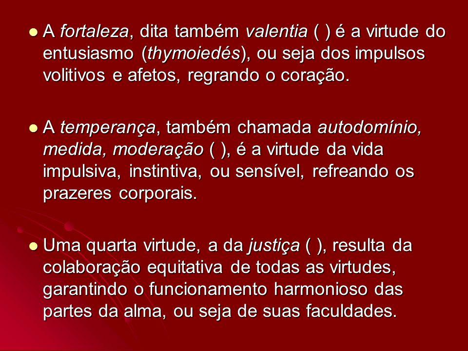 A fortaleza, dita também valentia ( ) é a virtude do entusiasmo (thymoiedés), ou seja dos impulsos volitivos e afetos, regrando o coração.