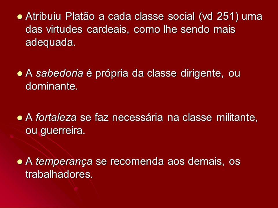 Atribuiu Platão a cada classe social (vd 251) uma das virtudes cardeais, como lhe sendo mais adequada.