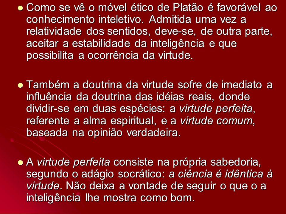 Como se vê o móvel ético de Platão é favorável ao conhecimento inteletivo. Admitida uma vez a relatividade dos sentidos, deve-se, de outra parte, aceitar a estabilidade da inteligência e que possibilita a ocorrência da virtude.