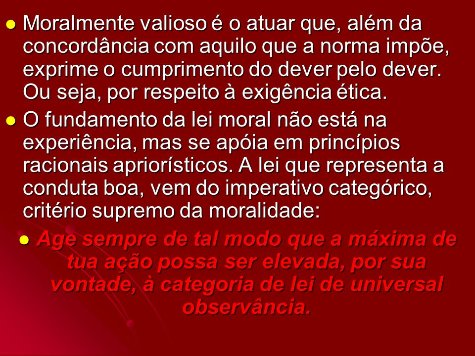 Moralmente valioso é o atuar que, além da concordância com aquilo que a norma impõe, exprime o cumprimento do dever pelo dever. Ou seja, por respeito à exigência ética.
