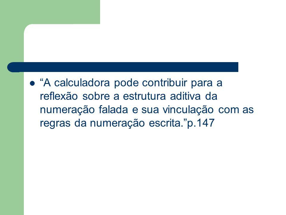 A calculadora pode contribuir para a reflexão sobre a estrutura aditiva da numeração falada e sua vinculação com as regras da numeração escrita. p.147