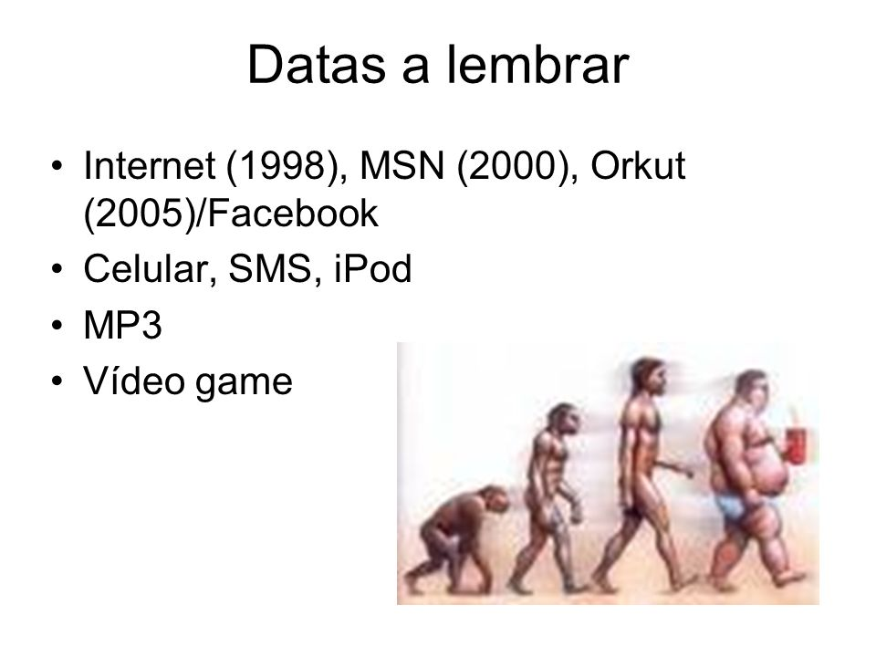 Datas a lembrar Internet (1998), MSN (2000), Orkut (2005)/Facebook