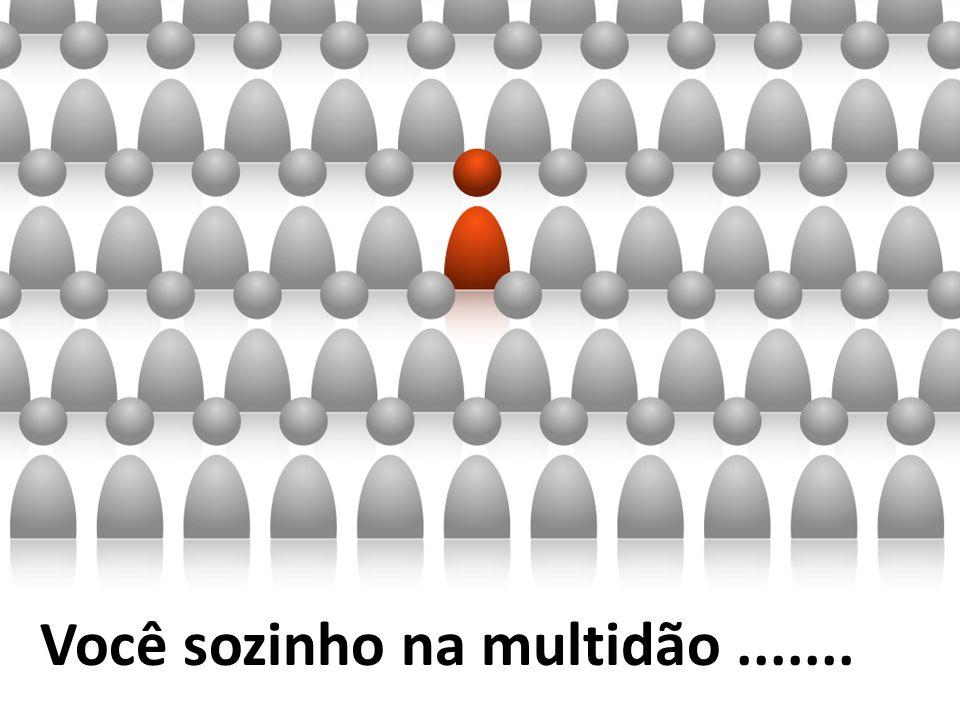Você sozinho na multidão .......
