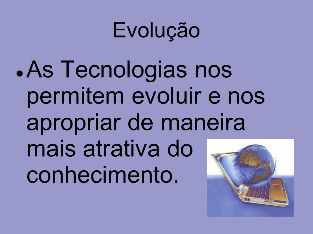 Evolução As Tecnologias nos permitem evoluir e nos apropriar de maneira mais atrativa do conhecimento.