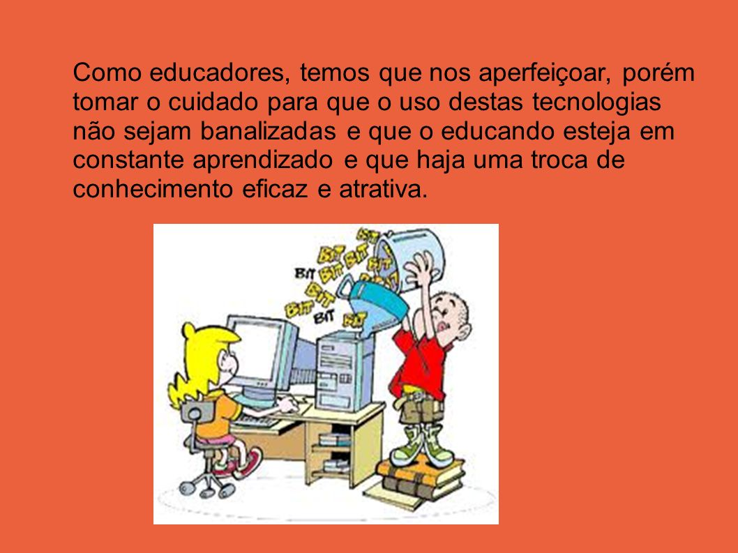 Como educadores, temos que nos aperfeiçoar, porém tomar o cuidado para que o uso destas tecnologias não sejam banalizadas e que o educando esteja em constante aprendizado e que haja uma troca de conhecimento eficaz e atrativa.