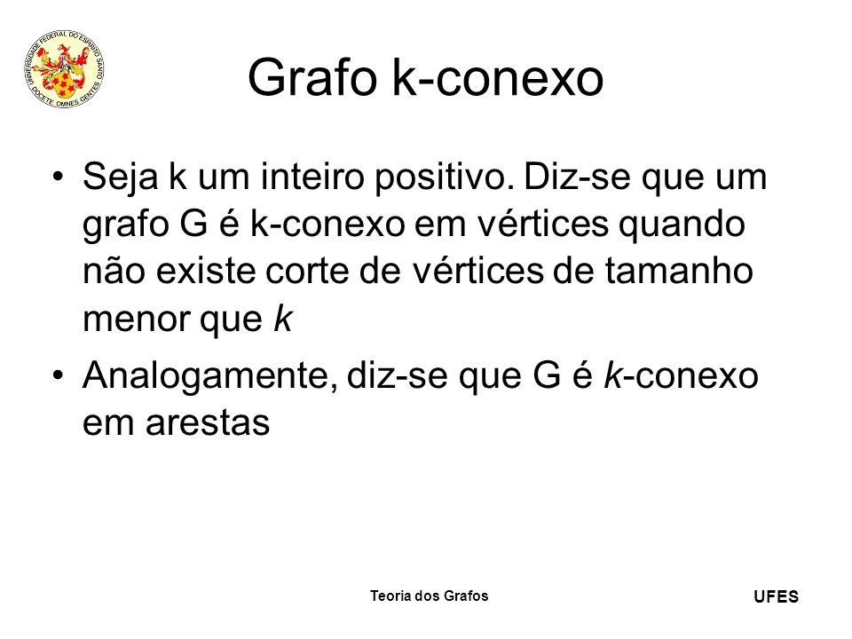 Grafo k-conexo Seja k um inteiro positivo. Diz-se que um grafo G é k-conexo em vértices quando não existe corte de vértices de tamanho menor que k.