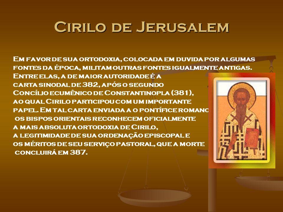 Cirilo de Jerusalem Em favor de sua ortodoxia, colocada em duvida por algumas. fontes da época, militam outras fontes igualmente antigas.