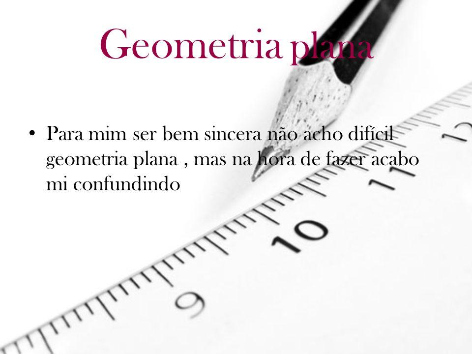 Geometria planaPara mim ser bem sincera não acho difícil geometria plana , mas na hora de fazer acabo mi confundindo.