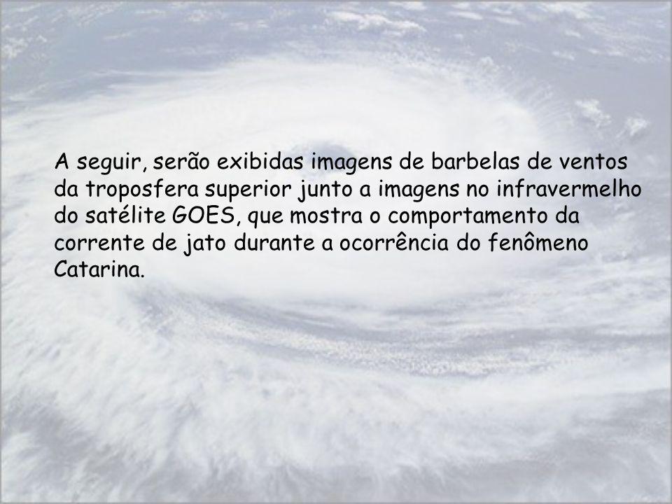 A seguir, serão exibidas imagens de barbelas de ventos da troposfera superior junto a imagens no infravermelho do satélite GOES, que mostra o comportamento da corrente de jato durante a ocorrência do fenômeno Catarina.