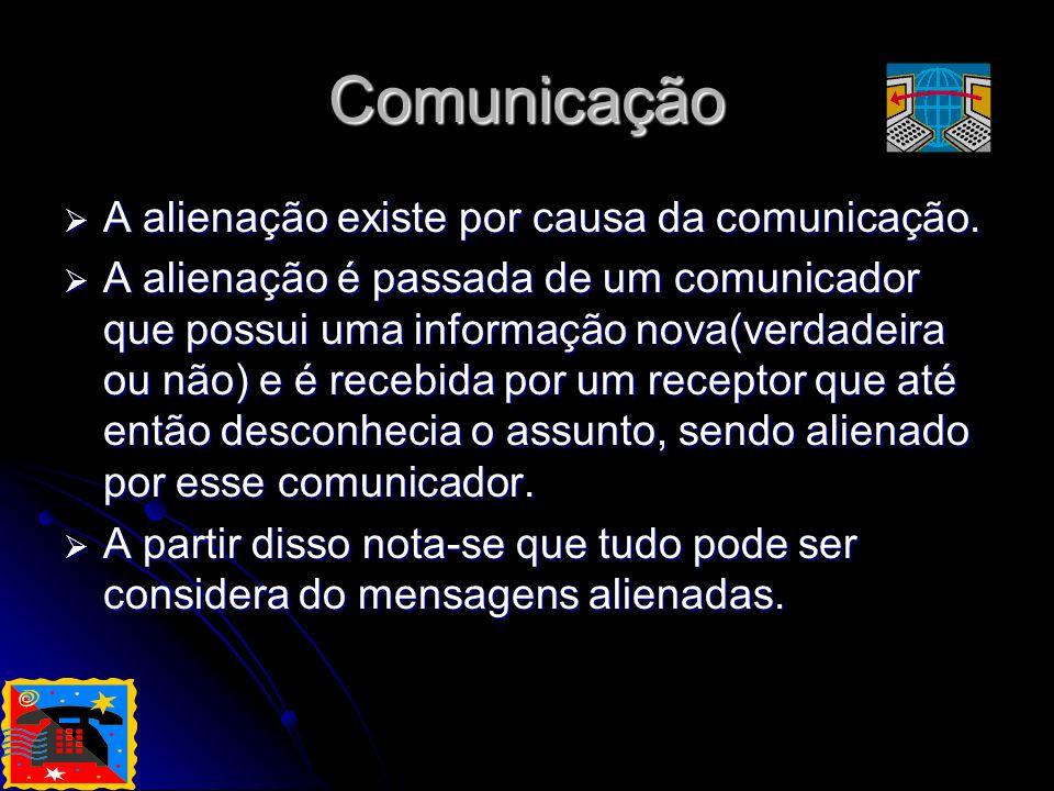 Comunicação A alienação existe por causa da comunicação.